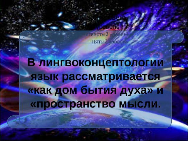 В лингвоконцептологии язык рассматривается «как дом бытия духа» и «пространс...
