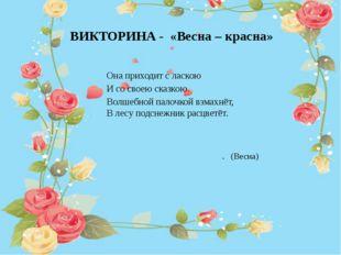 ВИКТОРИНА - «Весна – красна» Она приходит с ласкою И со своею сказкою. Волше