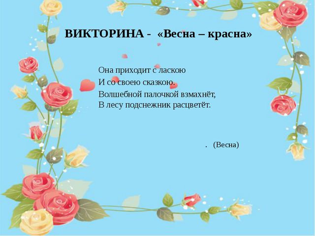 ВИКТОРИНА - «Весна – красна» Она приходит с ласкою И со своею сказкою. Волше...