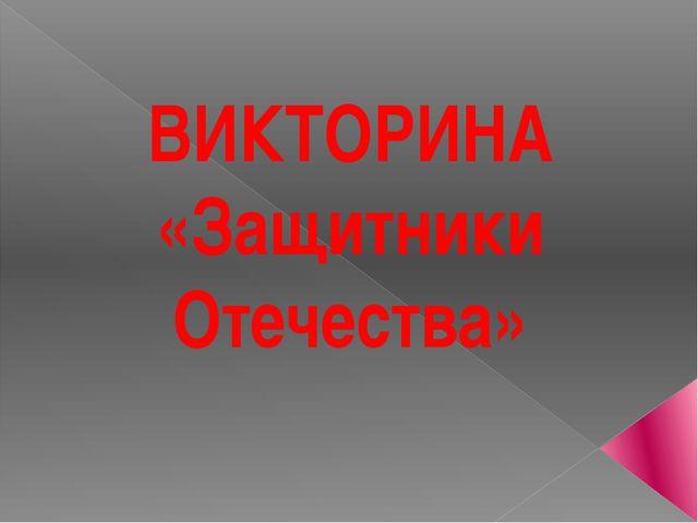ВИКТОРИНА «Защитники Отечества»