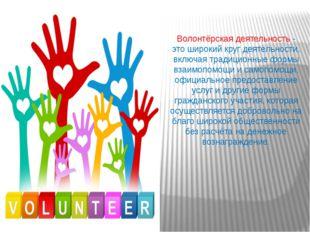 Волонтёрская деятельность - это широкий круг деятельности, включая традиционн