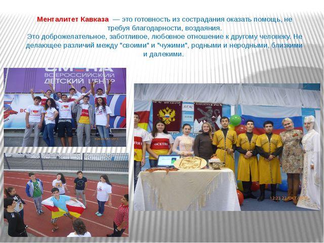 Менталитет Кавказа — это готовность из сострадания оказать помощь, не требуя...