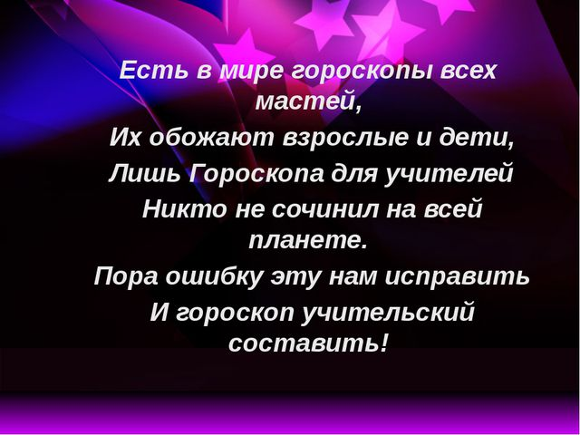 Есть в мире гороскопы всех мастей, Их обожают взрослые и дети, Лишь Гороск...