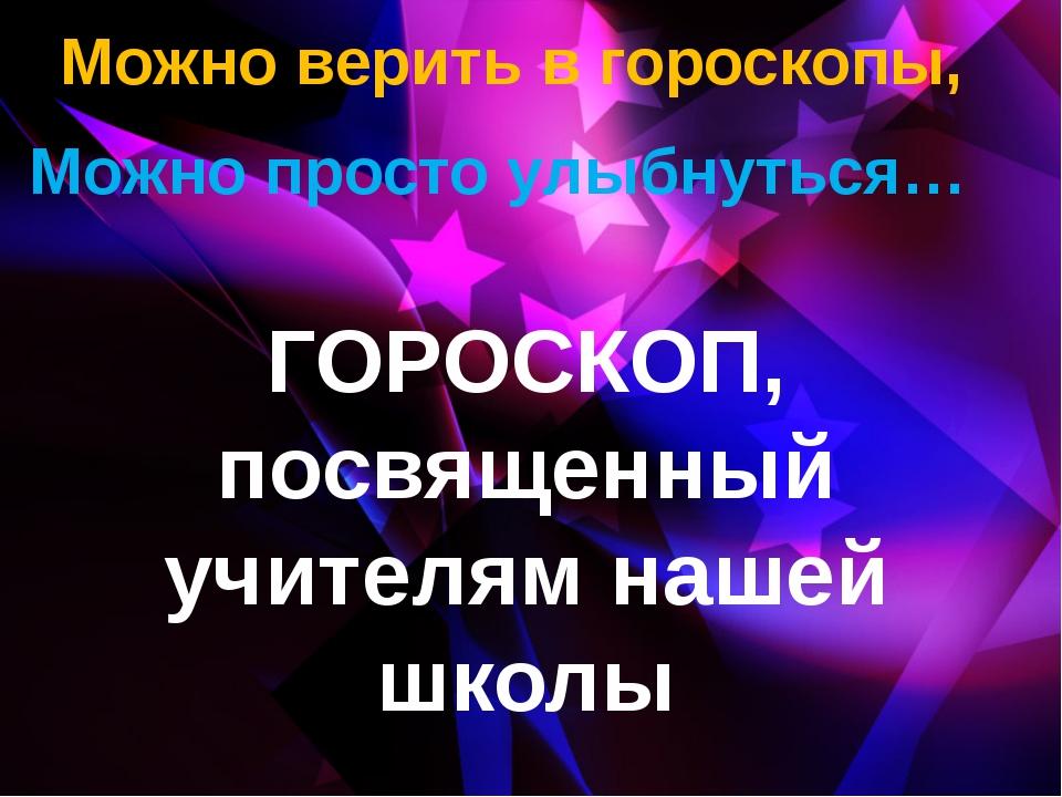 Можно верить в гороскопы, Можно просто улыбнуться… ГОРОСКОП, посвященный учи...