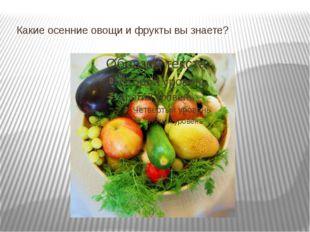 Какие осенние овощи и фрукты вы знаете?