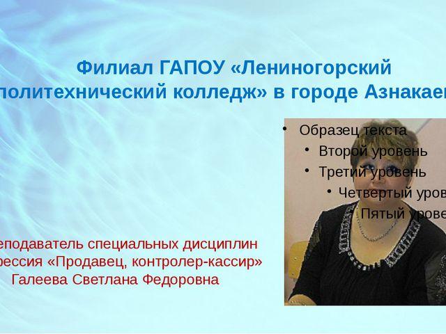 Филиал ГАПОУ «Лениногорский политехнический колледж» в городе Азнакаево Препо...