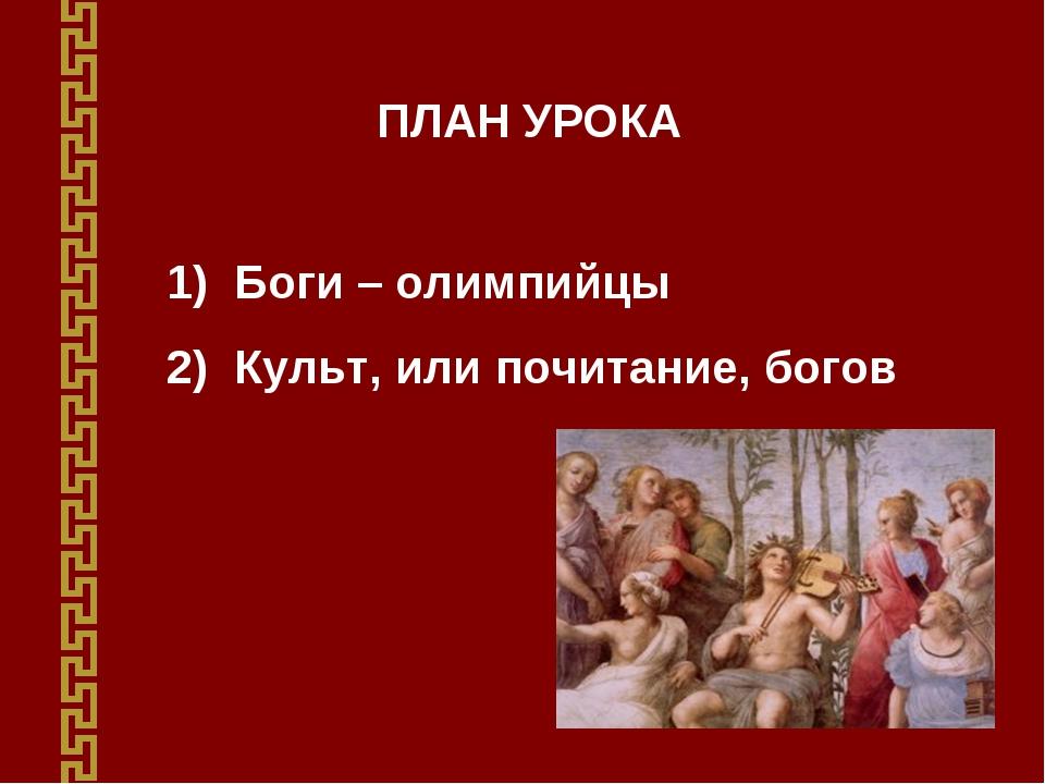 ПЛАН УРОКА Боги – олимпийцы Культ, или почитание, богов