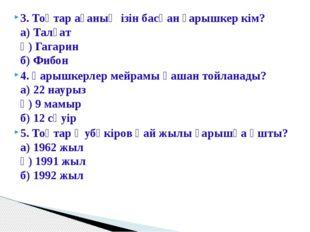 3. Тоқтар ағаның ізін басқан ғарышкер кім? а) Талғат ә) Гагарин б) Фибон 4.