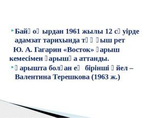 Байқоңырдан 1961 жылы 12 сәуірде адамзат тарихында тұңғыш рет Ю. А. Гагарин «