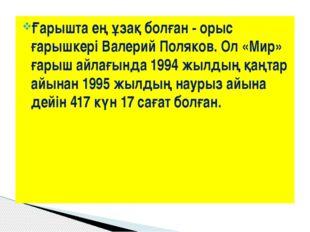 Ғарышта ең ұзақ болған - орыс ғарышкеріВалерий Поляков. Ол «Мир» ғарыш айлағ