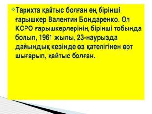 Тарихта қайтыс болған ең бірінші ғарышкер Валентин Бондаренко. Ол КСРО ғарышк