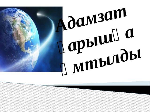 Адамзат ғарышқа ұмтылды