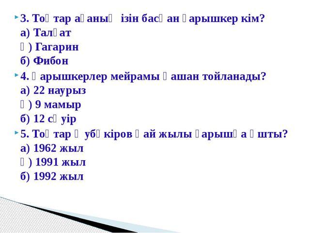 3. Тоқтар ағаның ізін басқан ғарышкер кім? а) Талғат ә) Гагарин б) Фибон 4....