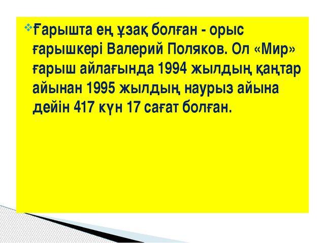 Ғарышта ең ұзақ болған - орыс ғарышкеріВалерий Поляков. Ол «Мир» ғарыш айлағ...