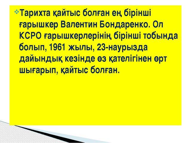 Тарихта қайтыс болған ең бірінші ғарышкер Валентин Бондаренко. Ол КСРО ғарышк...