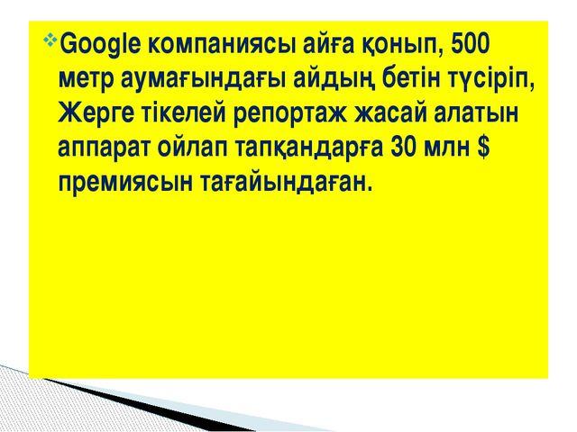 Google компаниясы айға қонып, 500 метр аумағындағы айдың бетін түсіріп, Жерге...