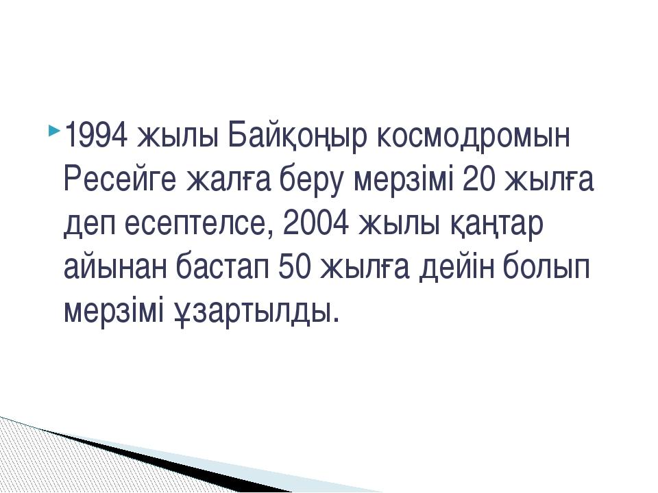 1994 жылы Байқоңыр космодромын Ресейге жалға беру мерзімі 20 жылға деп есепте...