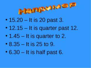 15.20 – It is 20 past 3. 12.15 – It is quarter past 12. 1.45 – It is quarter