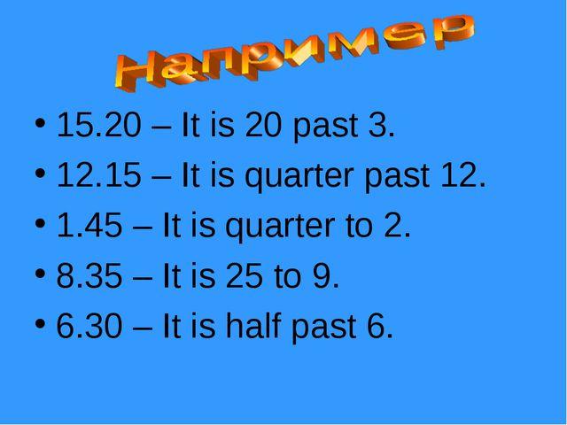 15.20 – It is 20 past 3. 12.15 – It is quarter past 12. 1.45 – It is quarter...