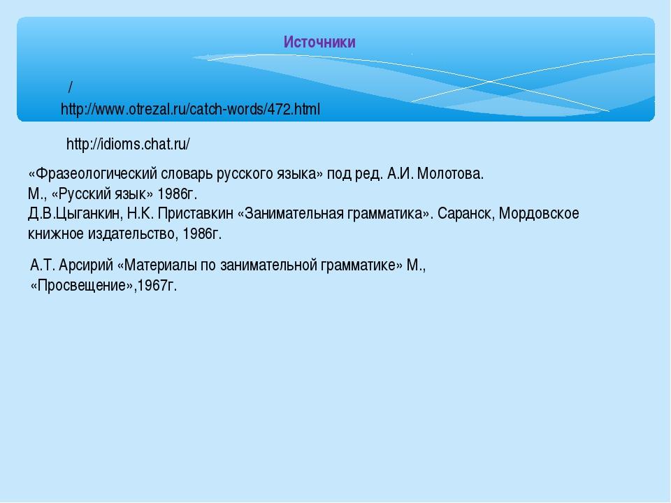 «Фразеологический словарь русского языка» под ред. А.И. Молотова. М., «Русски...