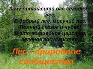 Лес - природное сообщество Хочу пригласить вас сегодня в лес, В добрый лес, м