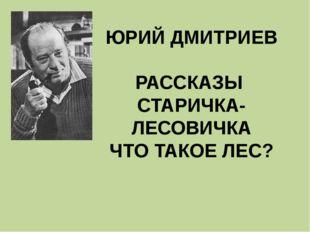 ЮРИЙ ДМИТРИЕВ РАССКАЗЫ СТАРИЧКА-ЛЕСОВИЧКА ЧТО ТАКОЕ ЛЕС?
