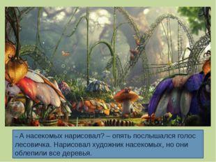 – А насекомых нарисовал? – опять послышался голос лесовичка. Нарисовал художн