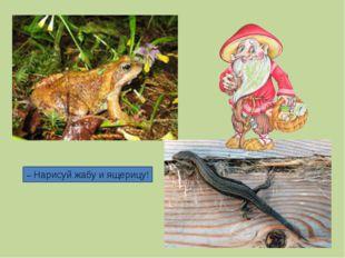 – Нарисуй жабу и ящерицу!