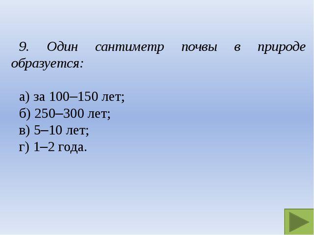 9. Один сантиметр почвы в природе образуется: а) за 100–150 лет; б) 250–300...