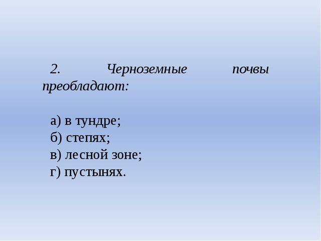 2. Черноземные почвы преобладают: а) в тундре; б) степях; в) лесной зоне;...