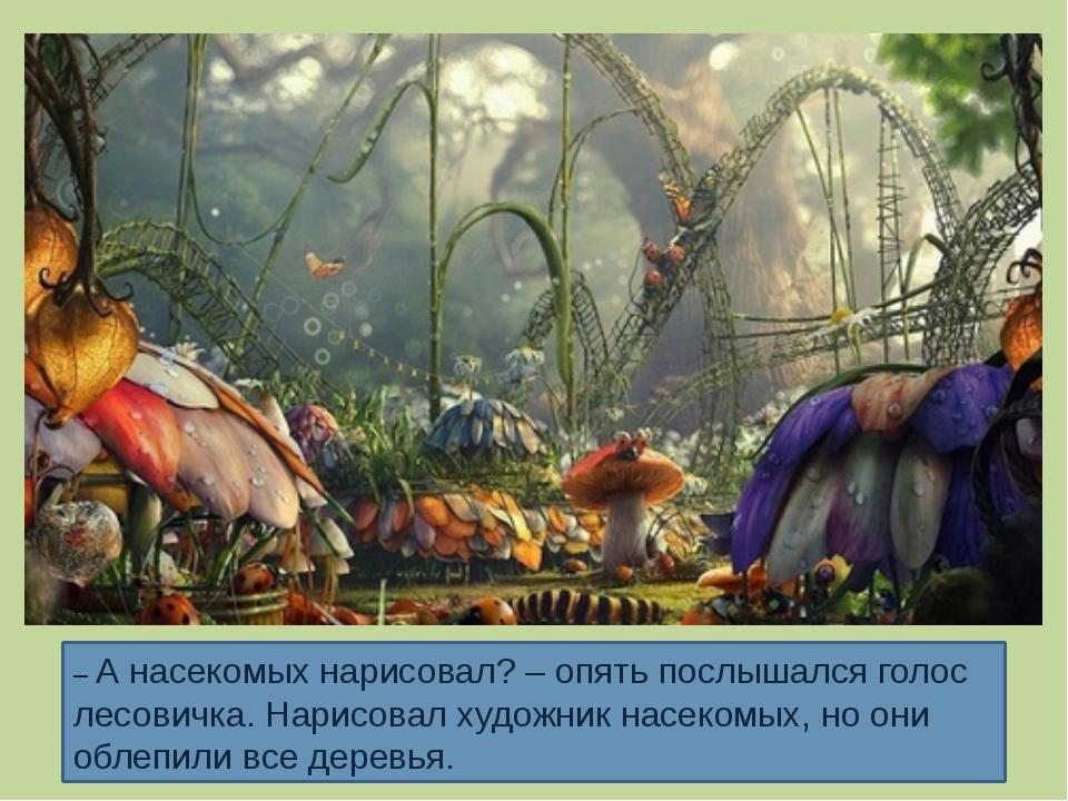– А насекомых нарисовал? – опять послышался голос лесовичка. Нарисовал художн...