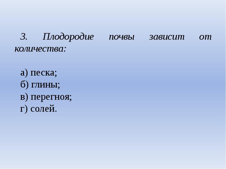 3. Плодородие почвы зависит от количества: а) песка; б) глины; в) перегноя;...