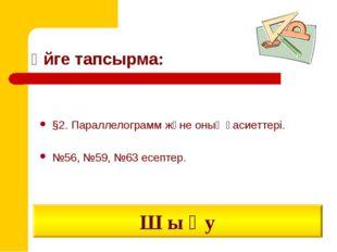 Үйге тапсырма: §2. Параллелограмм және оның қасиеттері. №56, №59, №63 есептер