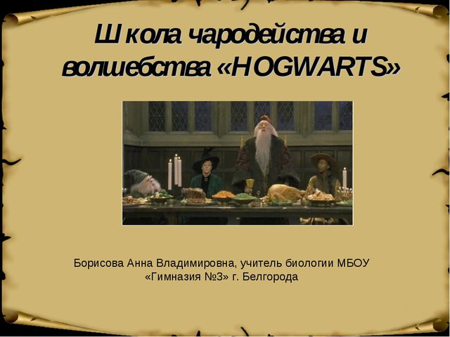 Школа чародейства и волшебства «HOGWARTS» Борисова Анна Владимировна, учитель...