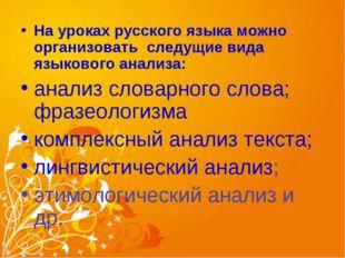 На уроках русского языка можно организовать следущие вида языкового анализа: