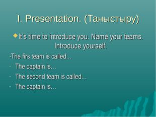 I. Presentation. (Таныстыру) It's time to introduce you. Name your teams. Int