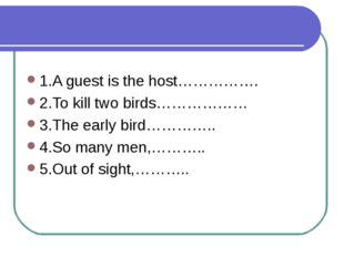 1.A guest is the host……………. 2.To kill two birds……………… 3.The early bird…………..