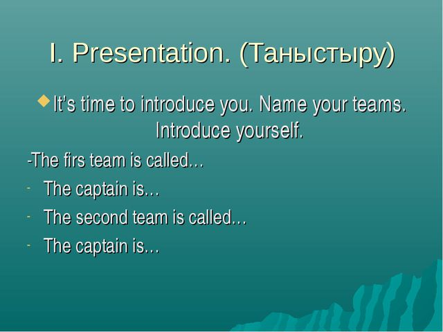 I. Presentation. (Таныстыру) It's time to introduce you. Name your teams. Int...