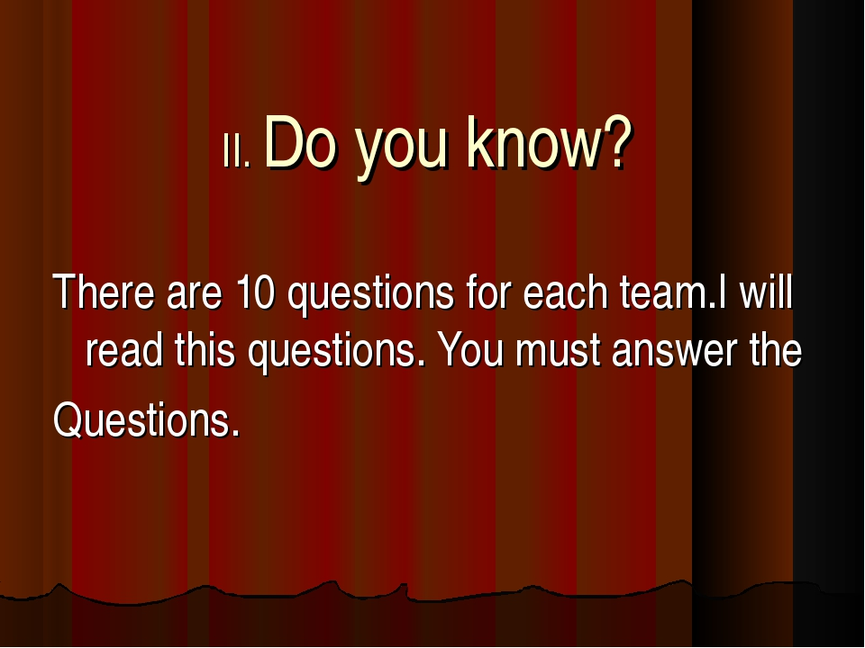 II. Do you know? There are 10 questions for each team.I will read this questi...