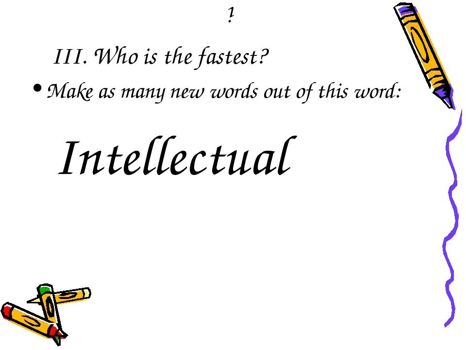 i III. Who is the fastest? Make as many new words out of this word: Intellect...