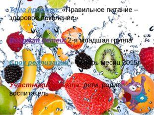 Тема проекта: «Правильное питание – здоровое поколение» Возраст детей: 2-я мл