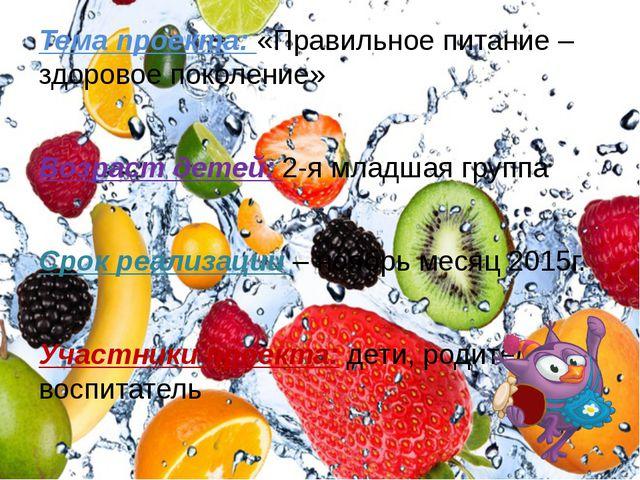 Тема проекта: «Правильное питание – здоровое поколение» Возраст детей: 2-я мл...
