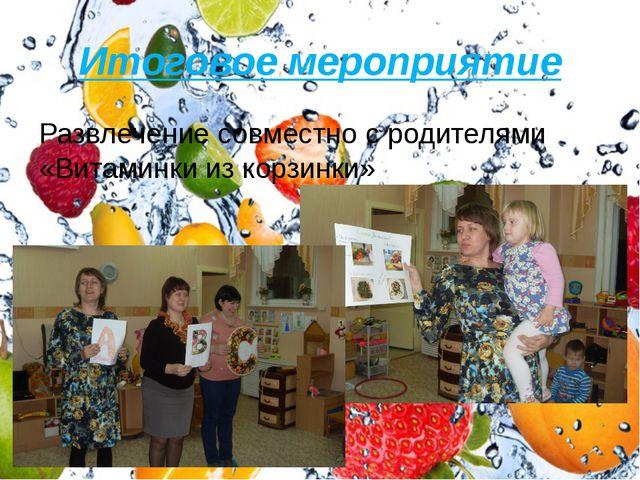Итоговое мероприятие Развлечение совместно с родителями «Витаминки из корзинки»