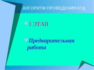 АЛГОРИТМ ПРОВЕДЕНИЯ КТД 1 ЭТАП Предварительная работа