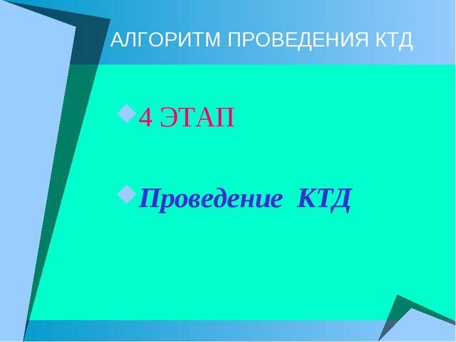 АЛГОРИТМ ПРОВЕДЕНИЯ КТД 4 ЭТАП Проведение КТД