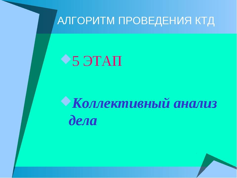 АЛГОРИТМ ПРОВЕДЕНИЯ КТД 5 ЭТАП Коллективный анализ дела