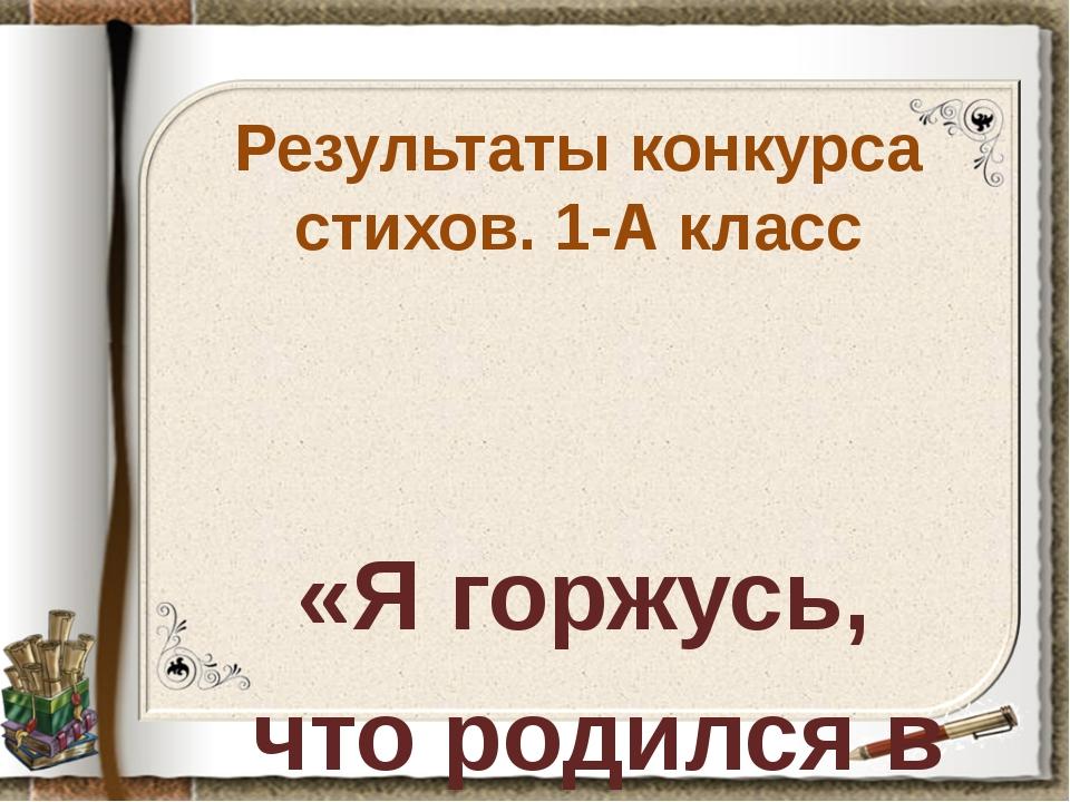 Результаты конкурса стихов. 1-А класс «Я горжусь, что родился в России!»