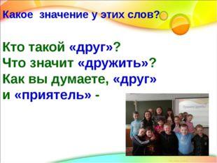 Кто такой «друг»? Что значит «дружить»? Как вы думаете, «друг» и «приятель» -