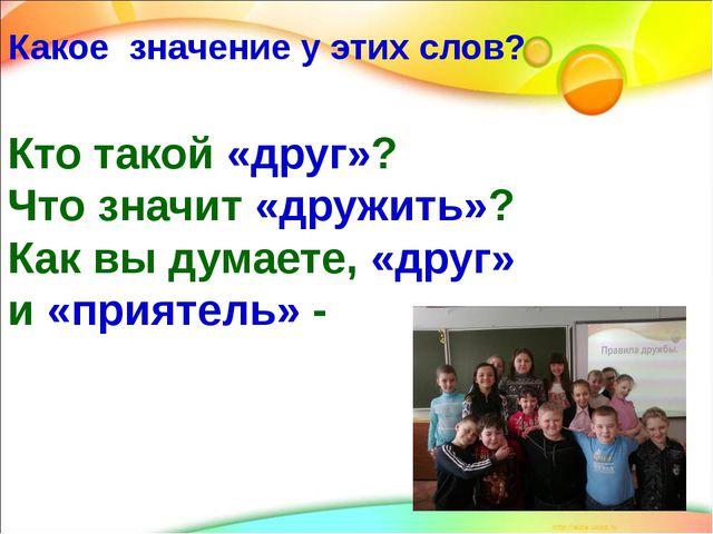 Кто такой «друг»? Что значит «дружить»? Как вы думаете, «друг» и «приятель» -...