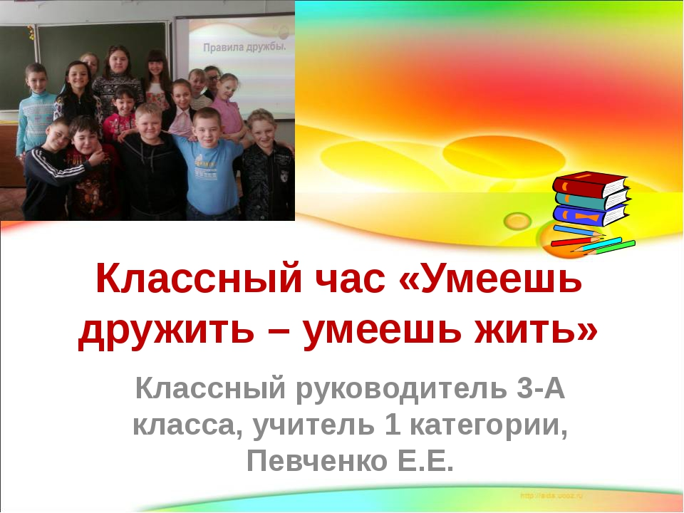 Классный час «Умеешь дружить – умеешь жить» Классный руководитель 3-А класса,...